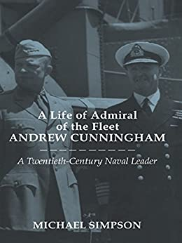 A Life of Admiral of the Fleet Andrew Cunningham: A Twentieth Century Naval Leader (Cass Series: Naval Policy and History) by [Simpson, Michael]