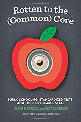 Rotten to the (Common) Core: Public Schooling, Standardized Tests, and the Surveillance State by Joseph P. Farrell (2016-08-09)