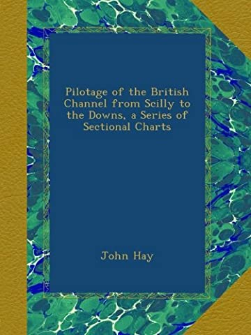 Pilotage of the British Channel from Scilly to the Downs, a Series of Sectional Charts