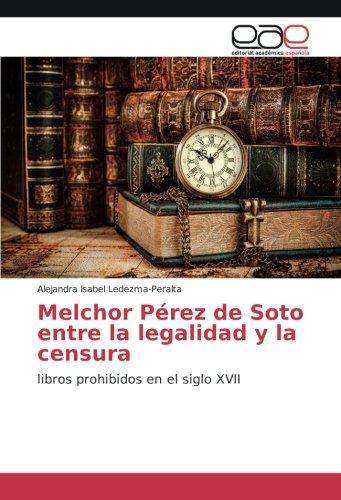 Descargar Libro Melchor Pérez de Soto entre la legalidad y la censura: libros prohibidos en el siglo XVII de Alejandra Isabel Ledezma-Peralta