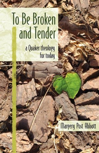 to-be-broken-and-tender-a-quaker-theology-for-today-by-margery-post-abbott-2010-04-05