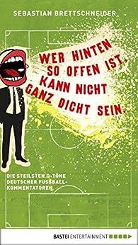 Wer hinten so offen ist, kann nicht ganz dicht sein: Die steilsten O-Töne deutscher Fußballkommentatoren von [Brettschneider, Sebastian]