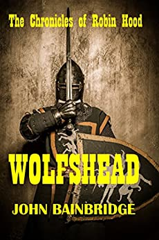 Wolfshead: The Chronicles of Robin Hood by [Bainbridge, John]