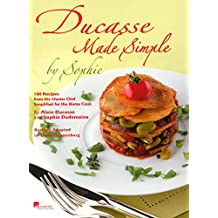 Ducasse Made Simple: 120 Original Recipes from the Master Chef Adapted for the Home Chef: 120 Original Recipes from the Master Chef Adapted for the Home Cook: 120 Recipes from the Master Chef