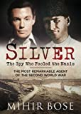 Silver: The Spy Who Fooled the Nazis: The Most Remarkable Agent of the Second World War
