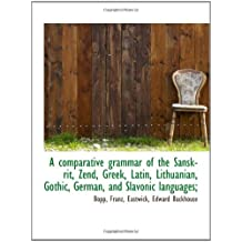 A comparative grammar of the Sanskrit, Zend, Greek, Latin, Lithuanian, Gothic, German, and Slavonic