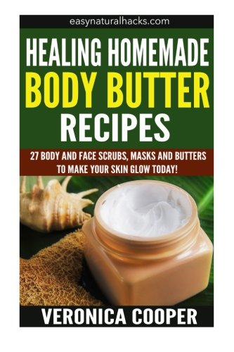 Healing Homemade Body Butter Recipes: 27 Body And Face Scrubs, Masks And Butters To Make Your Skin Glow Today! (Homemade Body Recipes) -