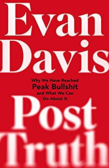 Post-Truth: Why We Have Reached Peak Bullshit and What We Can Do About It by [Davis, Evan]