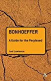 [(Bonhoeffer : A Guide for the Perplexed)] [By (author) Joel Lawrence] published on (May, 2010)