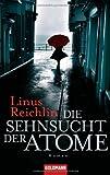 Die Sehnsucht der Atome: Roman - Linus Reichlin