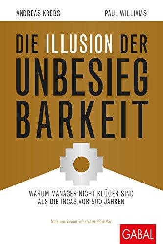Die Illusion der Unbesiegbarkeit: Warum Manager nicht klüger sind als die Incas vor 500 Jahren (Dein Business)
