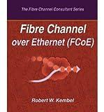[(Fibre Channel Over Ethernet (Fcoe) )] [Author: Robert W Kembel] [Jan-2010]