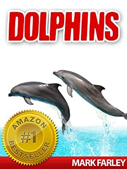 Dolphins - Facts About These Fascinating Marine Life Animals with Videos by [Farley, Mark]