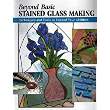 Beyond Basic Stained Glass Making: Techniques and Tools to Expand Your Abilities (How To Basics)