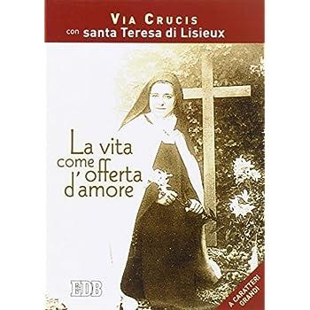 La Vita Come Offerta D'amore. Via Crucis Con Santa Teresa Di Lisieux. Ediz. A Caratteri Grandi