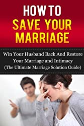 How to Save Your Marriage: Win Your Husband Back and Restore Your Marriage and Intimacy (The Ultimate Marriage Solution Guide)
