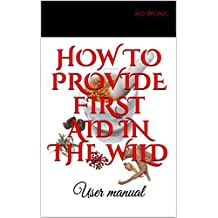 HOW TO PROVIDE FIRST AID IN THE WILD: User manual (English Edition)