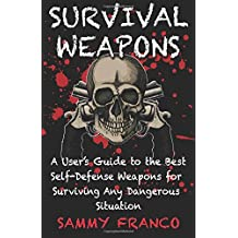 Survival Weapons: A User's Guide to the Best Self-Defense Weapons for Any Dangerous Situation