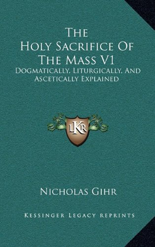 The Holy Sacrifice of the Mass V1: Dogmatically, Liturgically, and Ascetically Explained