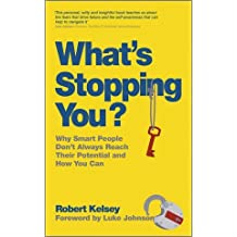 What's Stopping You: Why Smart People Don't Always Reach Their Potential and How You Can by Robert Kelsey (2011-06-15)