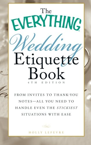 The Everything® Wedding Etiquette Book, 4th Edition: From invites to thank-you notes?all you need to handle even the stickiest situations with ease (Everything (R))