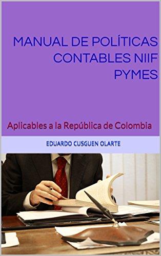 MANUAL DE POLÍTICAS CONTABLES NIIF PYMES: Aplicables a la República de Colombia por EDUARDO CUSGUEN OLARTE