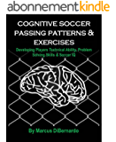 Cognitive Soccer Passing Patterns & Exercises: Developing Players Technical Ability, Problem Solving Skills & Soccer IQ (English Edition)