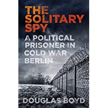 The Solitary Spy: A Political Prisoner in Cold War Berlin