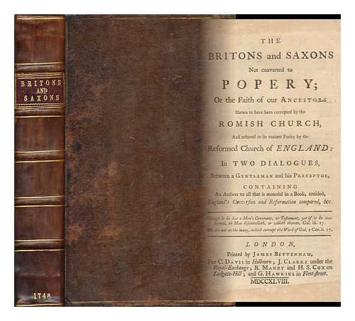 The Britons and Saxons Not Converted to Popery; or the Faith of Our Ancestors Shewn to Have Been Corrupted by the Romish Church, and Restored to its Ancient Purity by the Reformed Church of England: in Two Dialogues, ... Containing an Answer to ...