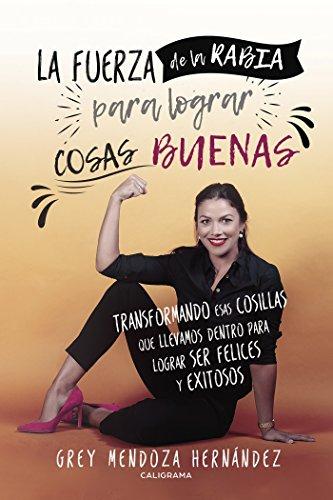 La fuerza de la rabia para lograr cosas buenas: Transformando esas cosillas que llevamos dentro para lograr ser felices y exitos por Grey Mendoza Hernández