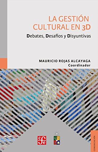 La gestión cultural en 3D. Debates, Desafíos y Disyuntivas por Mauricio Rojas Alcayaga
