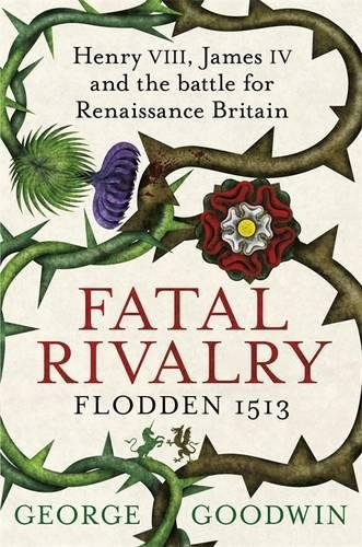 Fatal Rivalry: Henry VIII, James IV and the Battle for Renaissance Britain - Flodden 1513