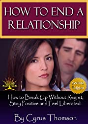 How to End a Relationship: How to Breakup Without Regret, Stay Positive and Feel Liberated! (Developed Life Love and Dating Series, Second Edition Book 1)