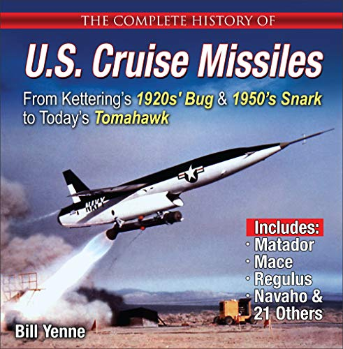 The Complete History of U.S. Cruise Missiles: From Kettering's 1920s' Bug & 1950s' Snark to Today's Tomahawk por Bill Yenne