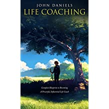 Life Coaching: Complete Blueprint to Becoming a Powerful Influential Life Coach (Life coaching, Life improvement, positive thinking, coaching, better leadership, goals, consulting) (English Edition)