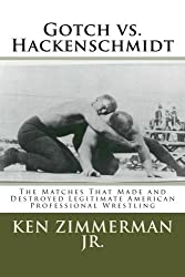 Gotch vs. Hackenschmidt: The Matches That Made and Destroyed Legitimate American Professional Wrestling by Mr. Ken Zimmerman Jr. (2016-05-02)