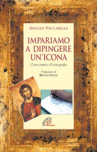 Impariamo a dipingere un'icona. Corso pratico d'iconografia - Angelo Icona