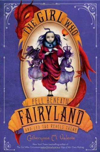 The Girl Who Fell Beneath Fairyland and Led the Revels There by Catherynne M. Valente (2012-10-02)