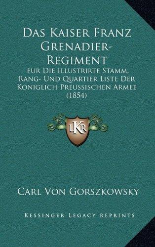 Das Kaiser Franz Grenadier-Regiment: Fur Die Illustrirte Stamm, Rang- Und Quartier Liste Der Koniglich Preussischen Armee (1854)