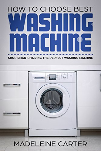 How to Choose Best Washing Machine: Shop Smart. Finding the Perfect Washing Machine (English Edition)