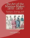 The Art of the Mantua-Maker: 1870 - 1879: Fashion, Sewing, and Clothes Care Advice (Victorian Dress and Dressmaking) (Volume 1) by Deb Salisbury (2014-11-07)