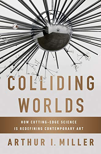 Colliding Worlds: How Cutting-Edge Science Is Redefining Contemporary Art por Arthur I. Miller
