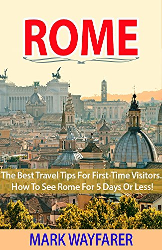 Rome: The Best Travel Tips for First-Time Visitors.  How to See Rome for 5 Days or Less! (rome travel guide, italy travel guide, rome sweet rome) (English Edition)