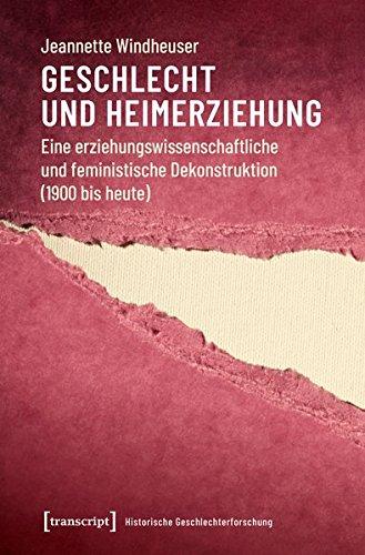 Geschlecht und Heimerziehung: Eine erziehungswissenschaftliche und feministische Dekonstruktion (1900 bis heute) (Historische Geschlechterforschung, Bd. 1)