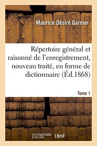 Répertoire général et raisonné de l'enregistrement, nouveau traité, en forme de dictionnaire Tome 1 par Maurice Désiré Garnier