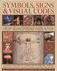 Symbols, Signs & Visual Codes: A Practical Guide to Understanding and Decoding the Universal Icons, Signs and Symbols That are Used in Literature, Art ... Advertising, Mythology and Science