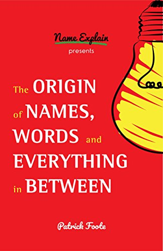 The Origin of Names, Words and Everything in Between por Patrick Foote