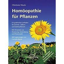 Homöopathie für Pflanzen: Ein praktischer Leitfaden für Zimmer-, Balkon- und Gartenpflanzen. Mit Hinweisen zur Dosierung, Anwendung und Potenzwahl
