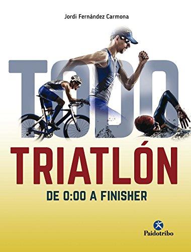 Todo triatlón: De 0:00 a Finisher (Deportes nº 1) por Jordi Fernández Carmona