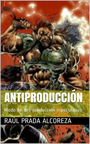 Antiproducción: Modo de des-producción especulativo (Mundos alterativos nº 1) por Raúl Prada Alcoreza